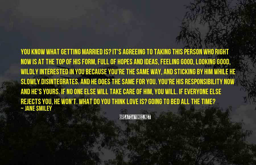Jane Smiley Sayings: You know what getting married is? It's agreeing to taking this person who right now