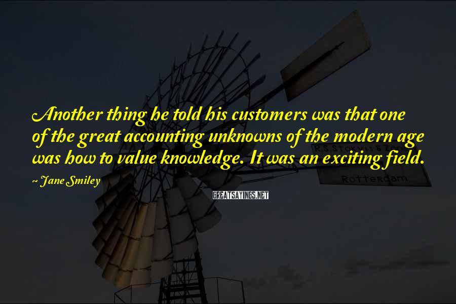 Jane Smiley Sayings: Another thing he told his customers was that one of the great accounting unknowns of
