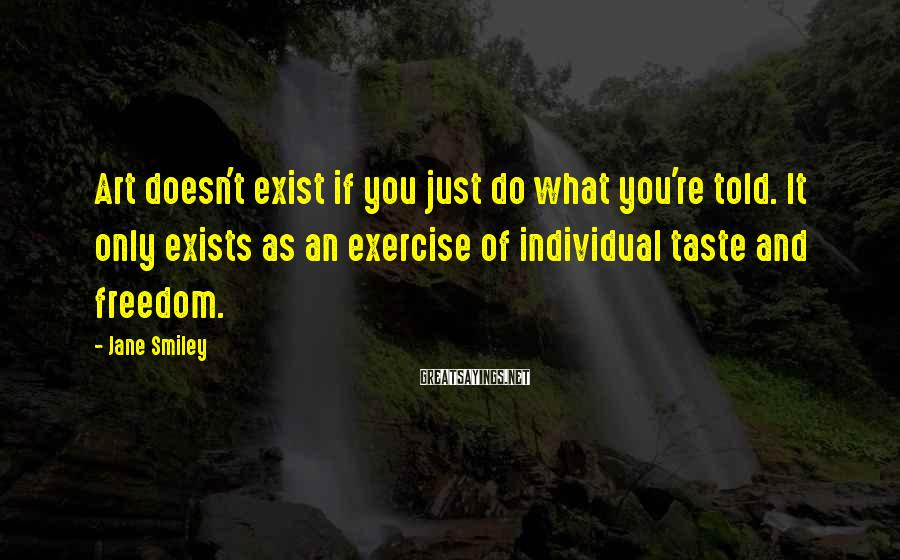 Jane Smiley Sayings: Art doesn't exist if you just do what you're told. It only exists as an