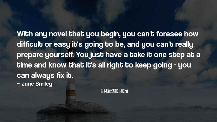 Jane Smiley Sayings: With any novel that you begin, you can't foresee how difficult or easy it's going