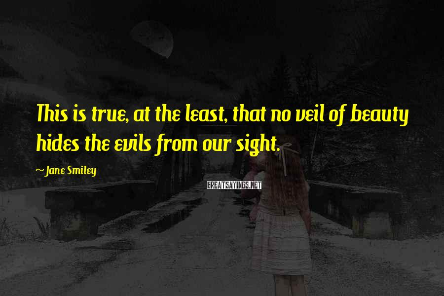Jane Smiley Sayings: This is true, at the least, that no veil of beauty hides the evils from