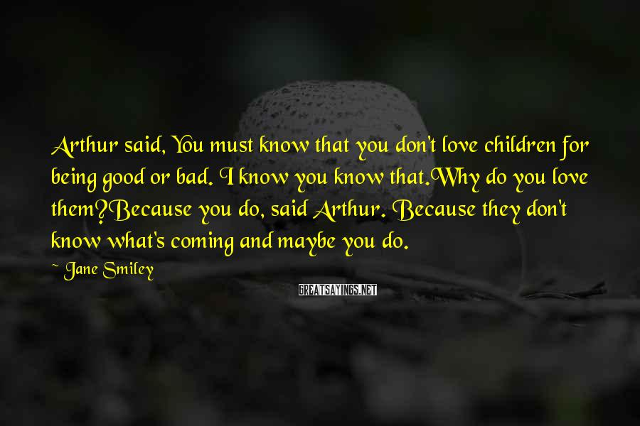 Jane Smiley Sayings: Arthur said, You must know that you don't love children for being good or bad.