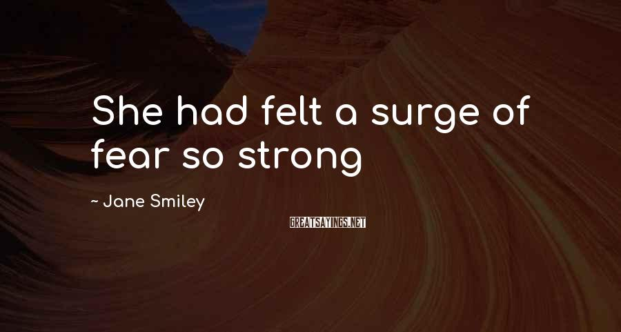 Jane Smiley Sayings: She had felt a surge of fear so strong