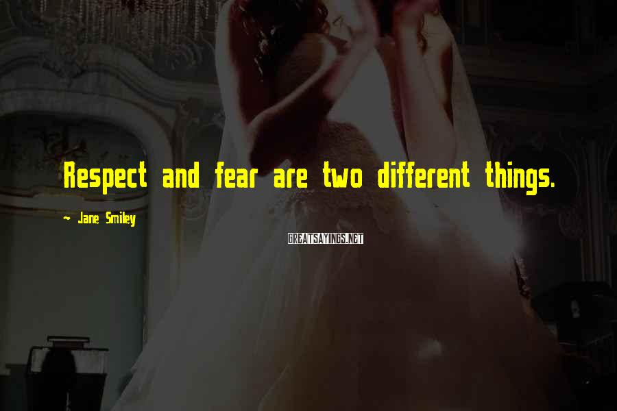 Jane Smiley Sayings: Respect and fear are two different things.