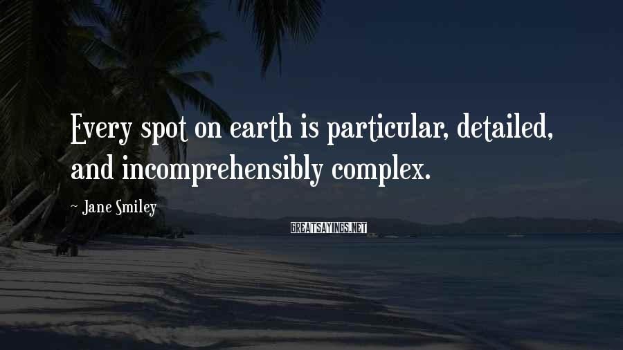 Jane Smiley Sayings: Every spot on earth is particular, detailed, and incomprehensibly complex.