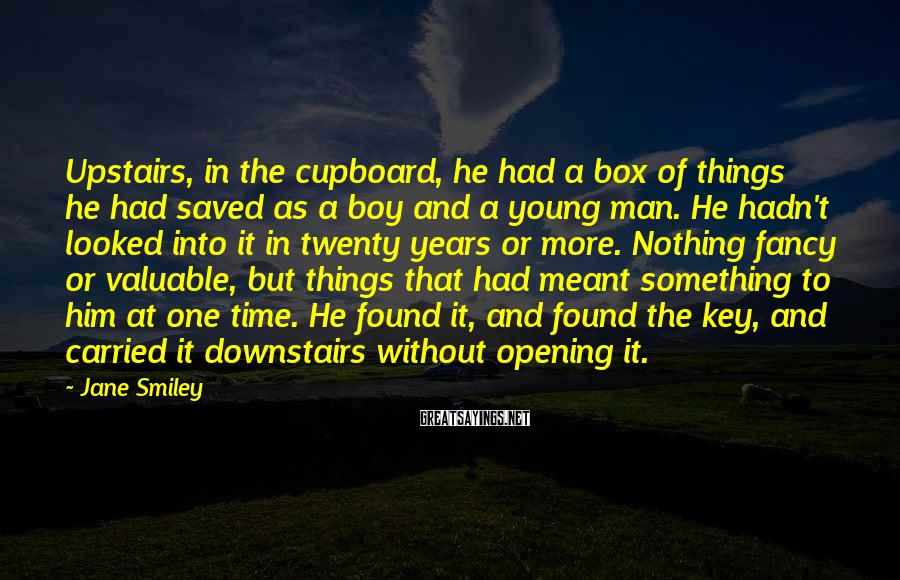 Jane Smiley Sayings: Upstairs, in the cupboard, he had a box of things he had saved as a