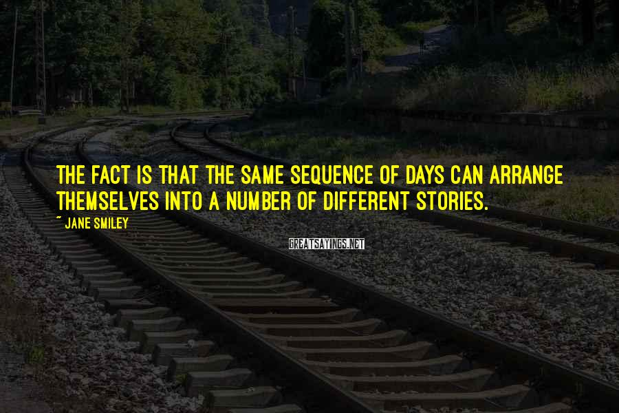 Jane Smiley Sayings: The fact is that the same sequence of days can arrange themselves into a number