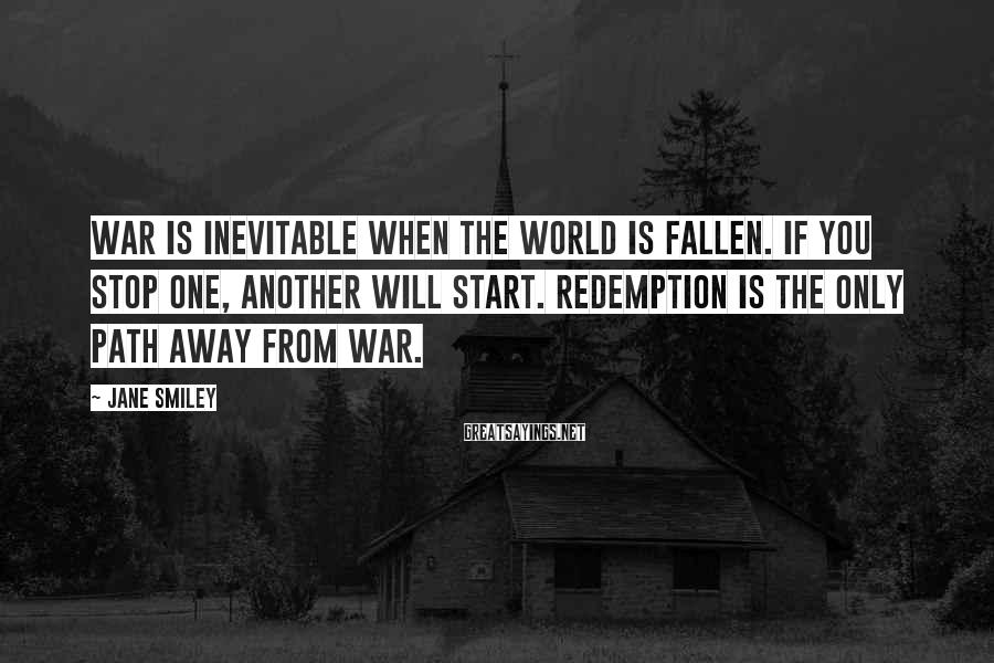 Jane Smiley Sayings: War is inevitable when the world is fallen. If you stop one, another will start.