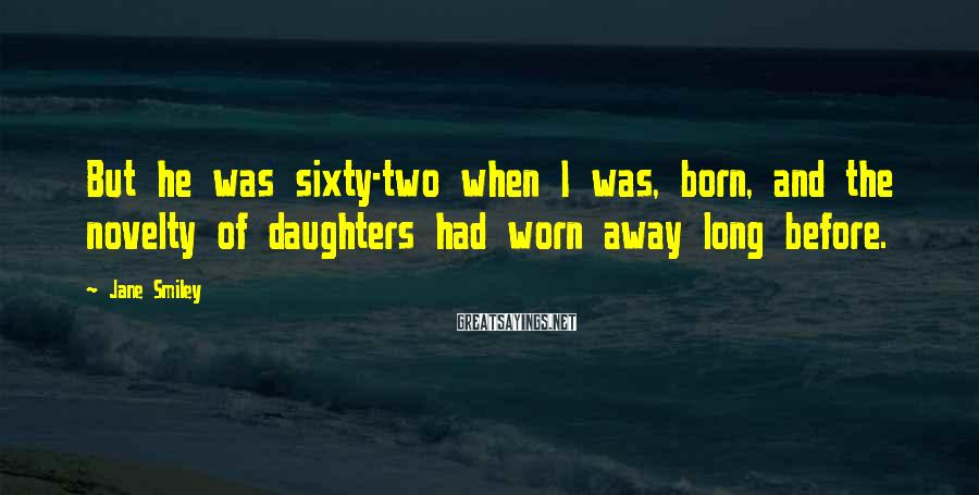 Jane Smiley Sayings: But he was sixty-two when I was, born, and the novelty of daughters had worn