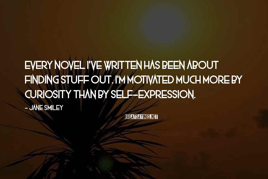 Jane Smiley Sayings: Every novel I've written has been about finding stuff out. I'm motivated much more by