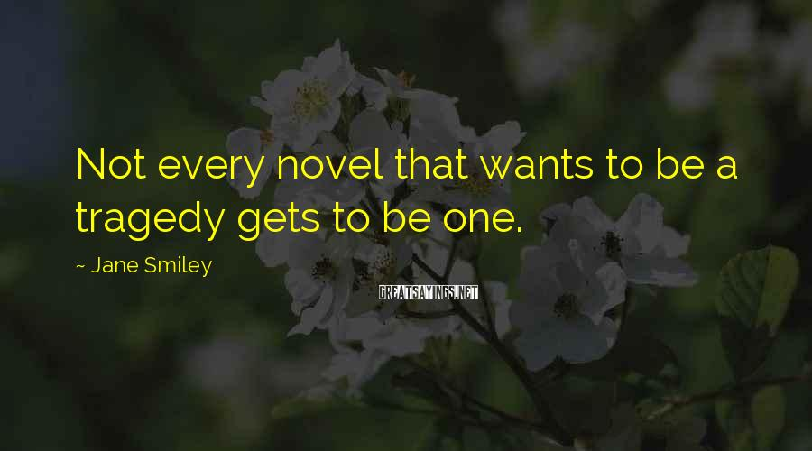 Jane Smiley Sayings: Not every novel that wants to be a tragedy gets to be one.