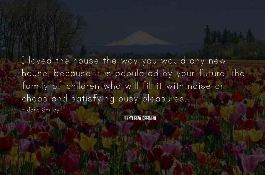 Jane Smiley Sayings: I loved the house the way you would any new house, because it is populated
