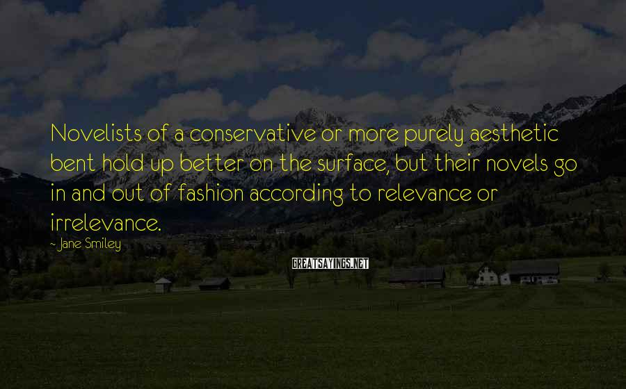 Jane Smiley Sayings: Novelists of a conservative or more purely aesthetic bent hold up better on the surface,