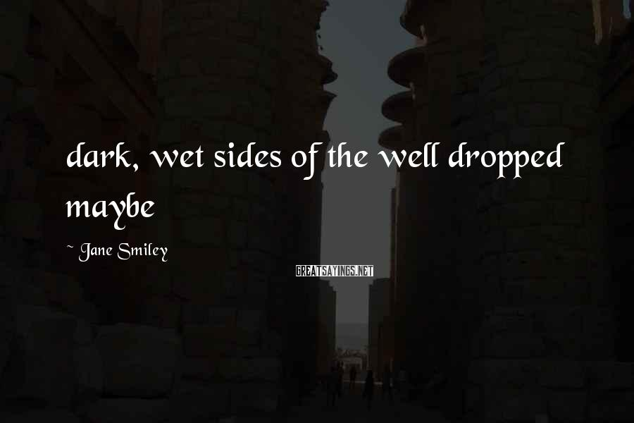 Jane Smiley Sayings: dark, wet sides of the well dropped maybe
