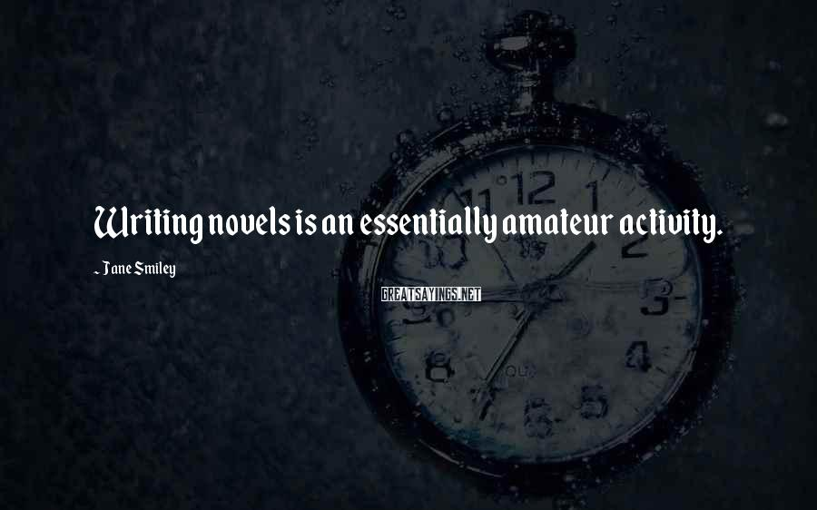 Jane Smiley Sayings: Writing novels is an essentially amateur activity.