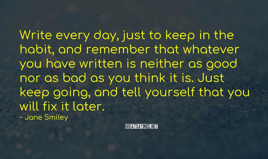 Jane Smiley Sayings: Write every day, just to keep in the habit, and remember that whatever you have