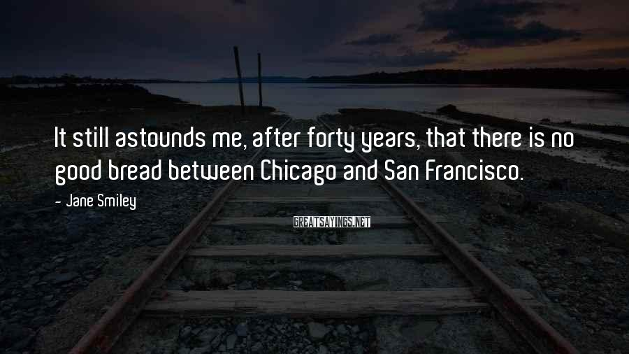 Jane Smiley Sayings: It still astounds me, after forty years, that there is no good bread between Chicago
