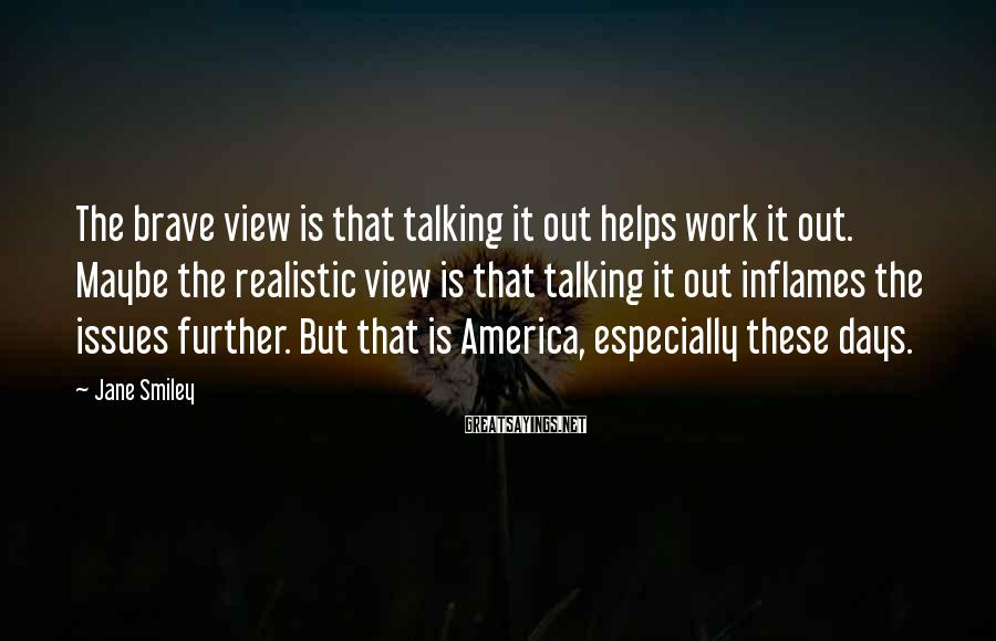 Jane Smiley Sayings: The brave view is that talking it out helps work it out. Maybe the realistic