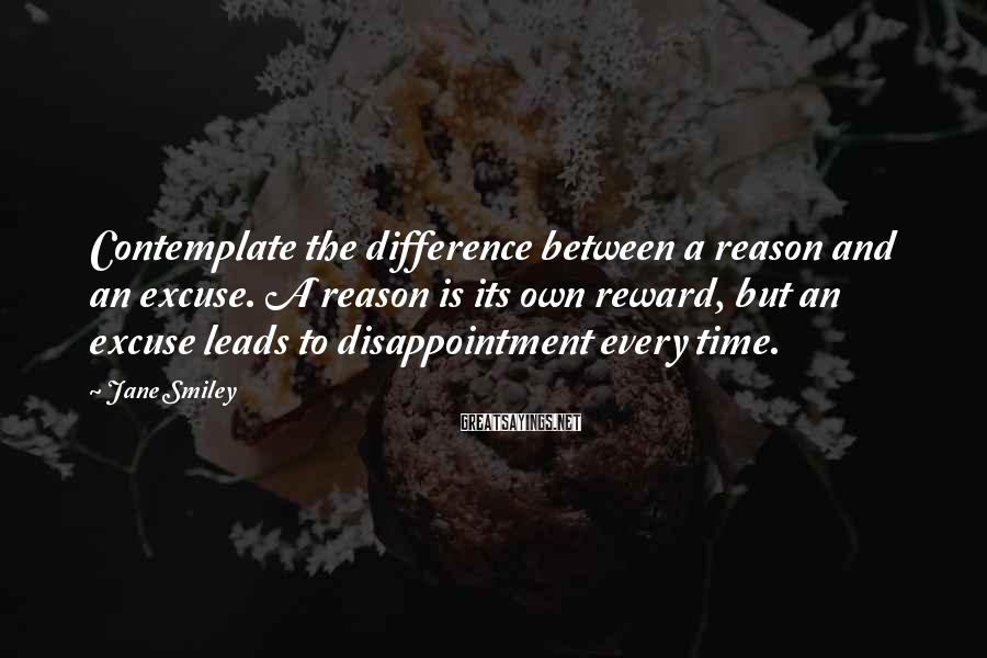 Jane Smiley Sayings: Contemplate the difference between a reason and an excuse. A reason is its own reward,