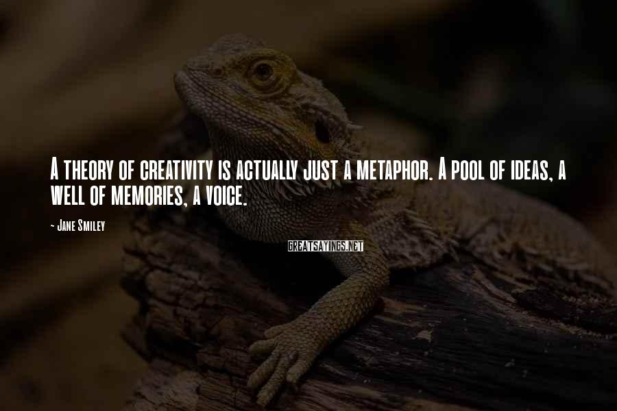 Jane Smiley Sayings: A theory of creativity is actually just a metaphor. A pool of ideas, a well