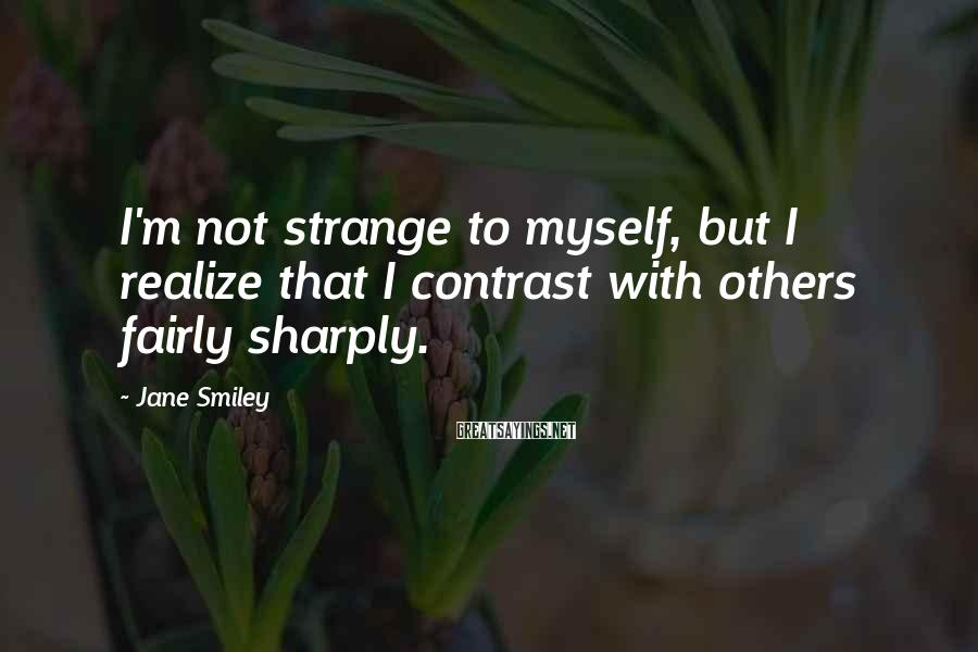 Jane Smiley Sayings: I'm not strange to myself, but I realize that I contrast with others fairly sharply.