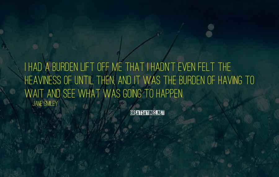 Jane Smiley Sayings: I had a burden lift off me that I hadn't even felt the heaviness of