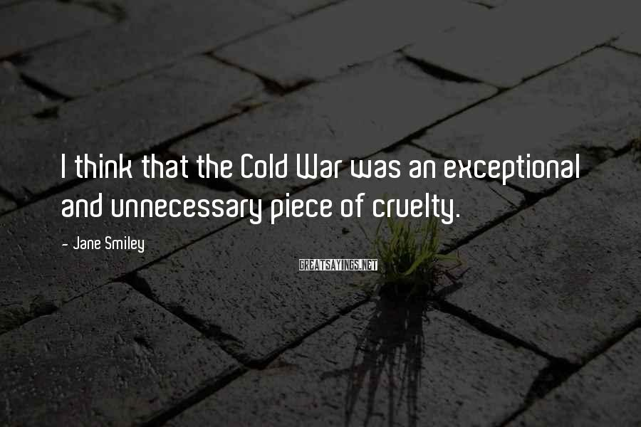 Jane Smiley Sayings: I think that the Cold War was an exceptional and unnecessary piece of cruelty.