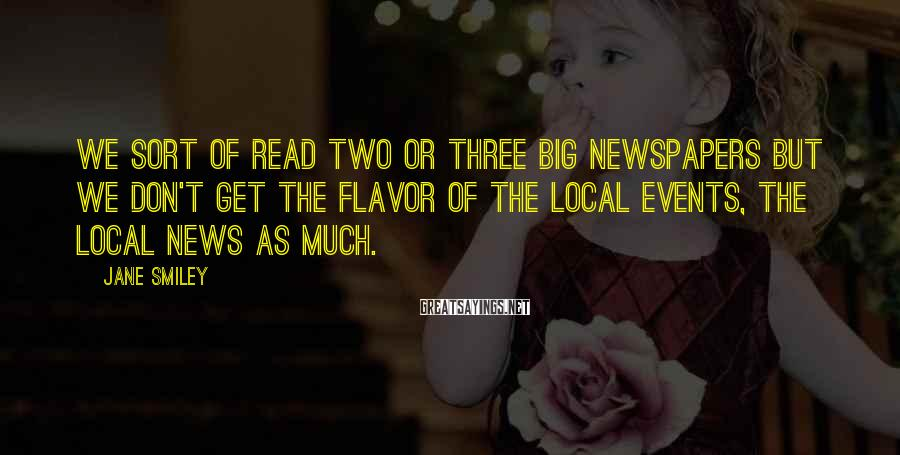 Jane Smiley Sayings: We sort of read two or three big newspapers but we don't get the flavor