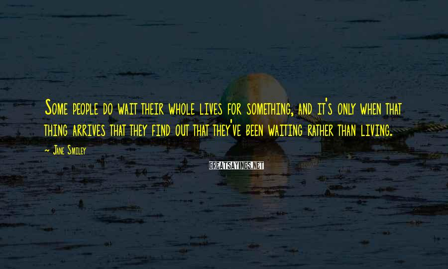 Jane Smiley Sayings: Some people do wait their whole lives for something, and it's only when that thing