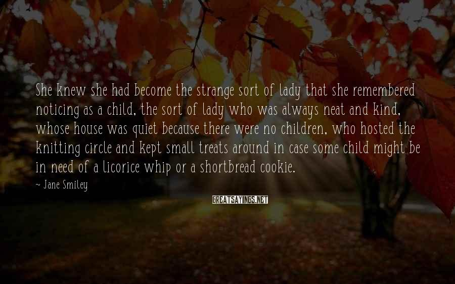 Jane Smiley Sayings: She knew she had become the strange sort of lady that she remembered noticing as