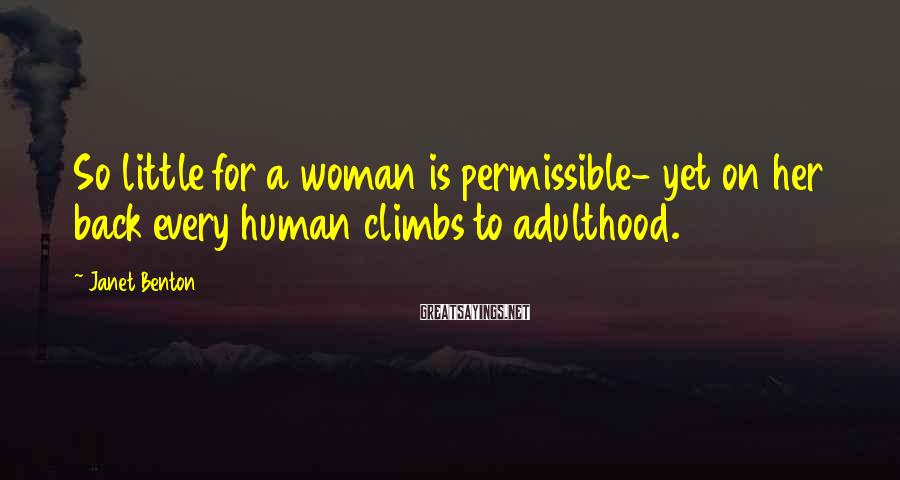 Janet Benton Sayings: So little for a woman is permissible- yet on her back every human climbs to
