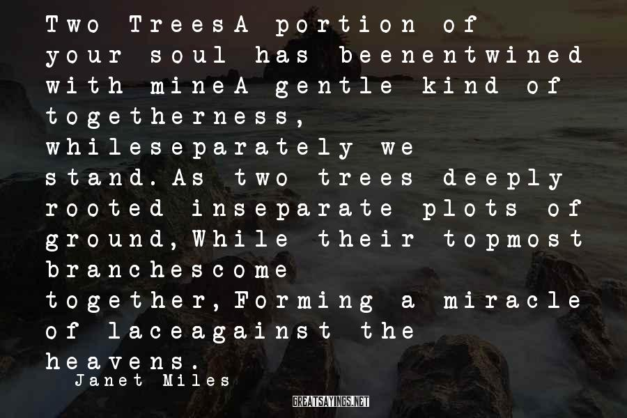 Janet Miles Sayings: Two TreesA portion of your soul has beenentwined with mineA gentle kind of togetherness, whileseparately