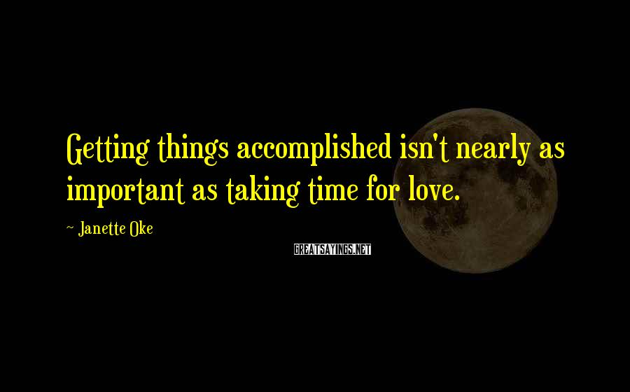 Janette Oke Sayings: Getting things accomplished isn't nearly as important as taking time for love.