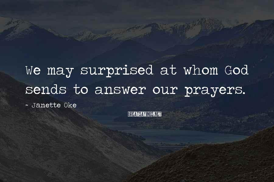 Janette Oke Sayings: We may surprised at whom God sends to answer our prayers.