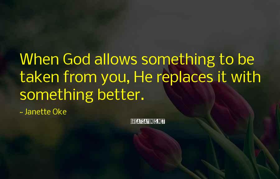 Janette Oke Sayings: When God allows something to be taken from you, He replaces it with something better.