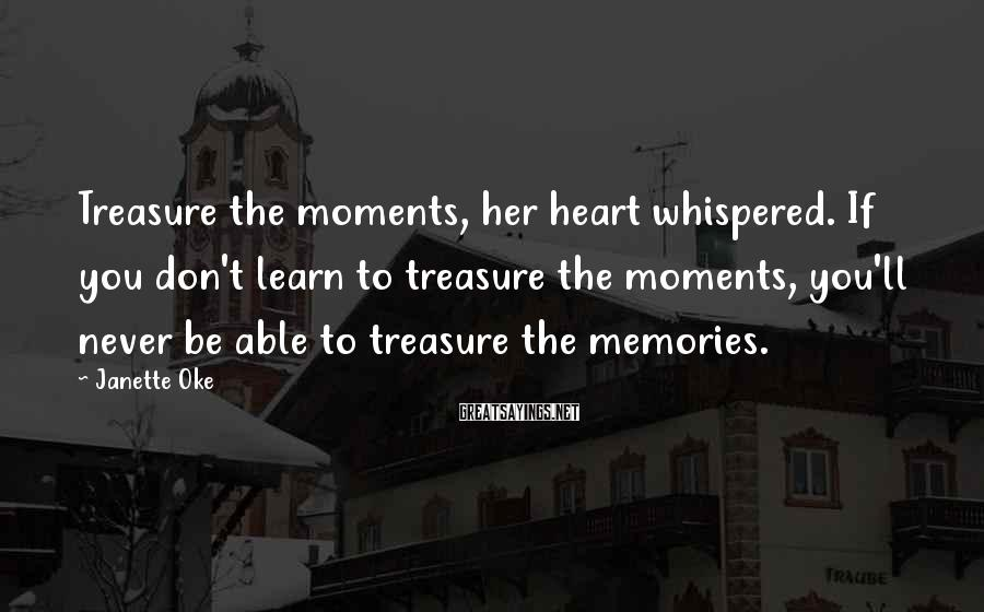Janette Oke Sayings: Treasure the moments, her heart whispered. If you don't learn to treasure the moments, you'll