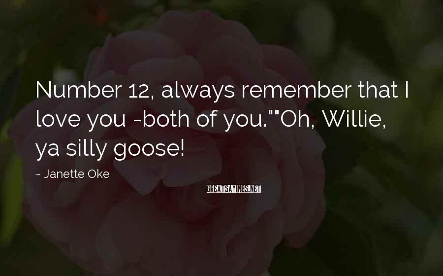 "Janette Oke Sayings: Number 12, always remember that I love you -both of you.""""Oh, Willie, ya silly goose!"