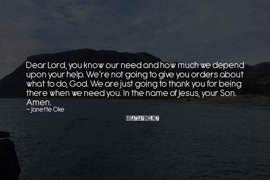 Janette Oke Sayings: Dear Lord, you know our need and how much we depend upon your help. We're