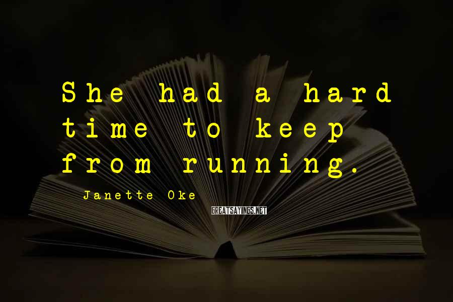 Janette Oke Sayings: She had a hard time to keep from running.
