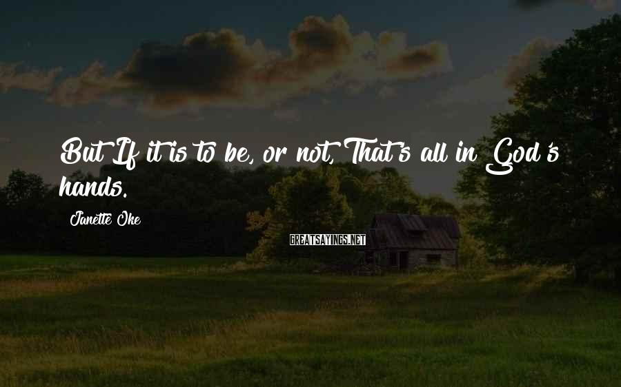 Janette Oke Sayings: But If it is to be, or not, That's all in God's hands.