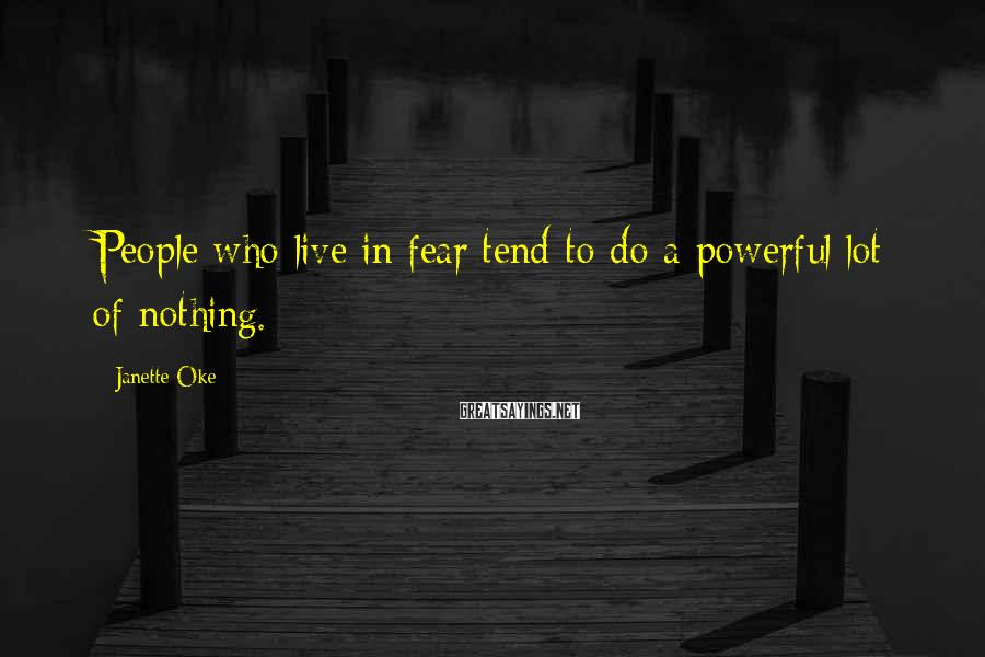 Janette Oke Sayings: People who live in fear tend to do a powerful lot of nothing.