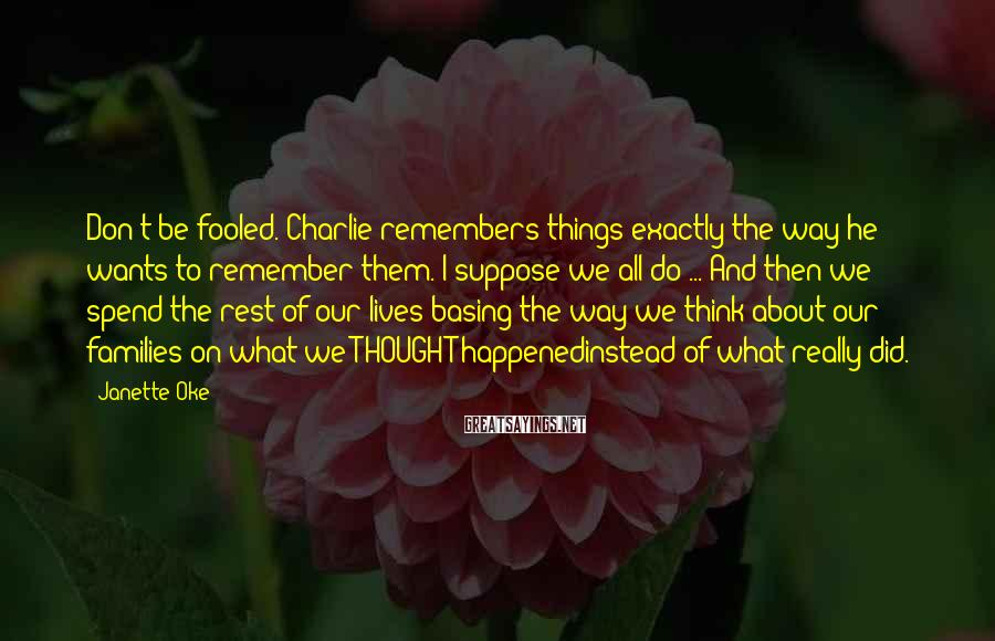 Janette Oke Sayings: Don't be fooled. Charlie remembers things exactly the way he wants to remember them. I