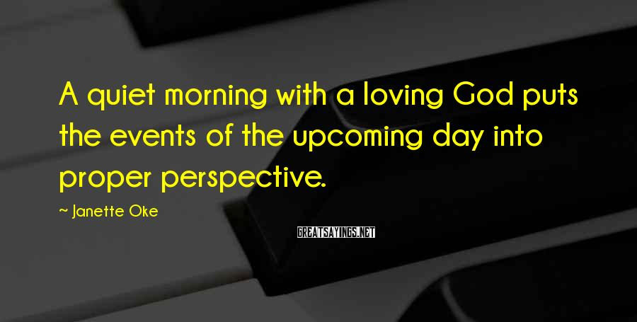Janette Oke Sayings: A quiet morning with a loving God puts the events of the upcoming day into