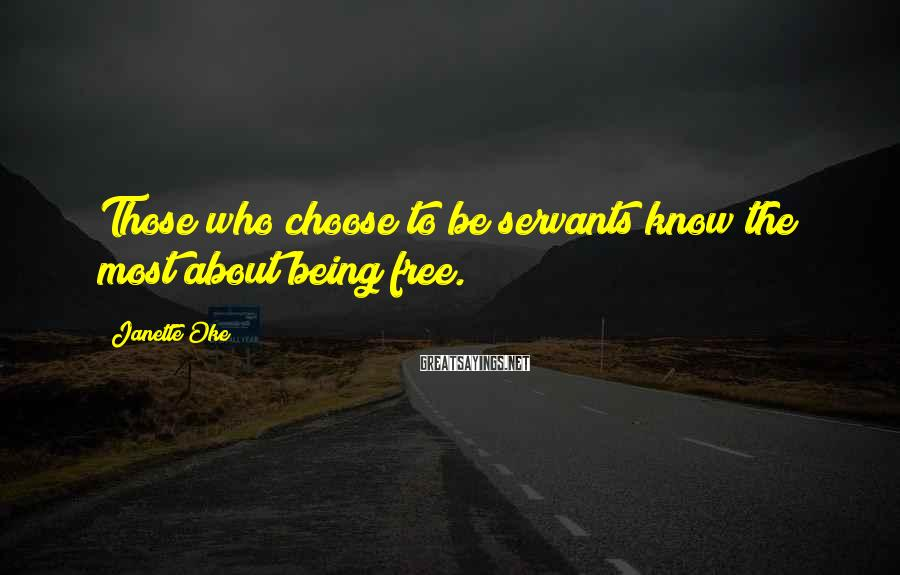 Janette Oke Sayings: Those who choose to be servants know the most about being free.