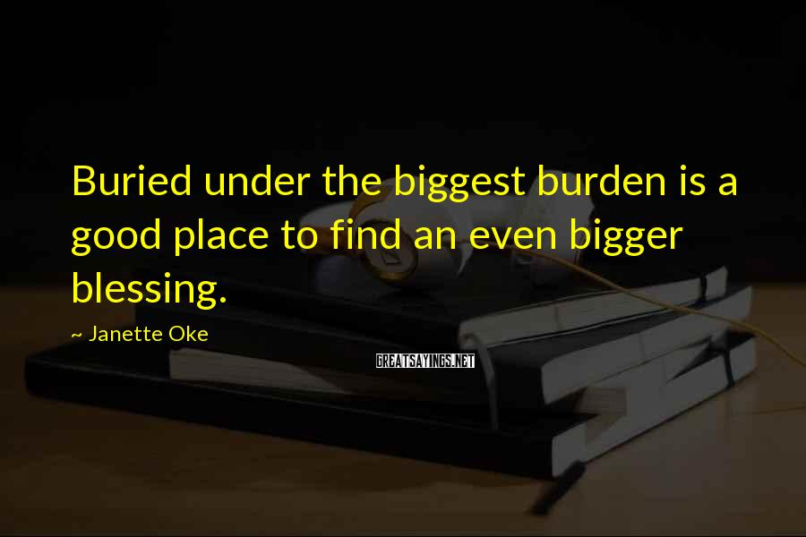 Janette Oke Sayings: Buried under the biggest burden is a good place to find an even bigger blessing.