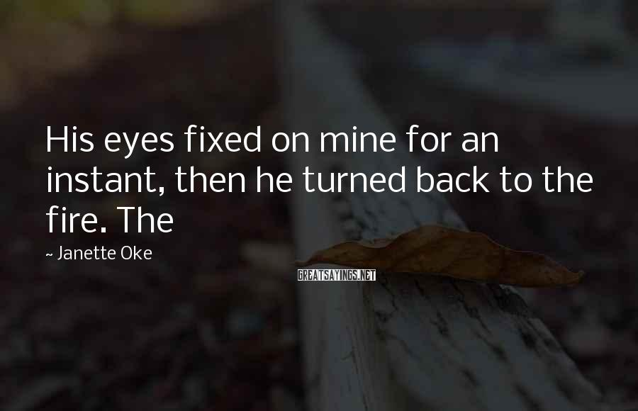 Janette Oke Sayings: His eyes fixed on mine for an instant, then he turned back to the fire.