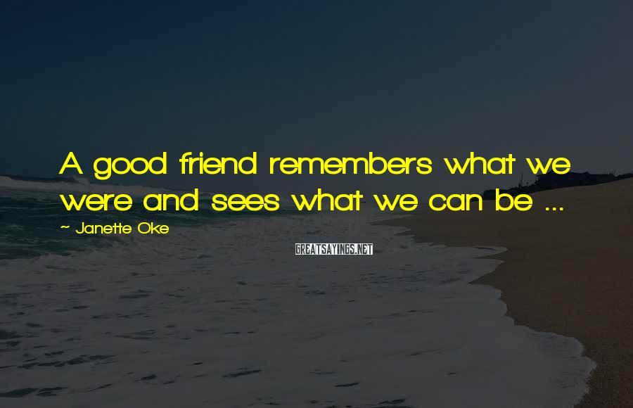 Janette Oke Sayings: A good friend remembers what we were and sees what we can be ...