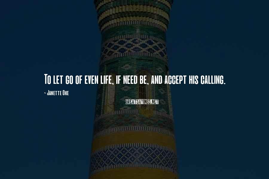 Janette Oke Sayings: To let go of even life, if need be, and accept his calling.