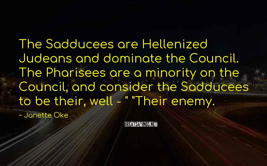 Janette Oke Sayings: The Sadducees are Hellenized Judeans and dominate the Council. The Pharisees are a minority on