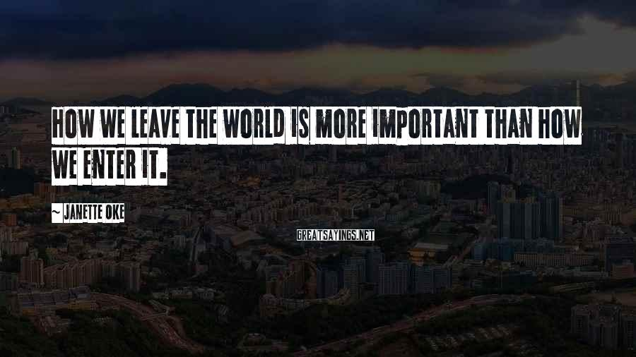 Janette Oke Sayings: How we leave the world is more important than how we enter it.